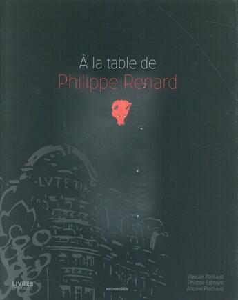 Couverture du livre « À la table de Philippe Renard » de Philippe Exbrayat et Antoine Piechaud et Pascale Parillaud aux éditions Archibooks