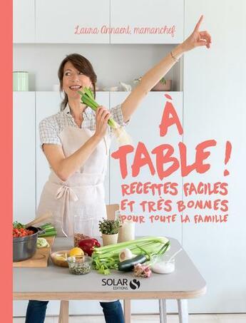 Couverture du livre « À table ! recettes faciles et très bonnes pour toute la famille » de Laura Annaert aux éditions Solar