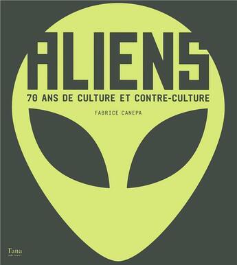 Couverture du livre « Aliens ; 70 ans de culture et contre-culture » de Fabrice Canepa aux éditions Tana