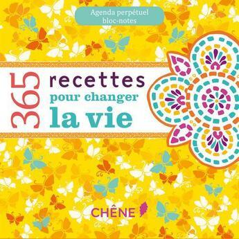 Couverture du livre « Agenda perpétuel ; bloc-notes ; 365 recettes pour changer la vie » de Collectif aux éditions Chene