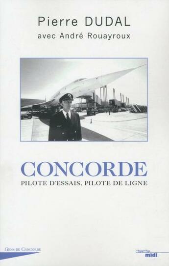 Couverture du livre « Concorde ; pilote d'essais, pilote de ligne » de Andre Rouayroux et Dudal Pierre aux éditions Cherche Midi