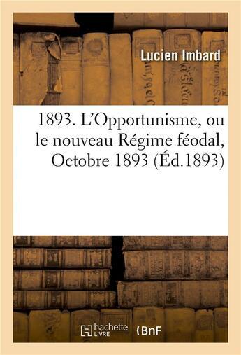 Couverture du livre « 1893. L'Opportunisme, Ou Le Nouveau Regime Feodal , Octobre 1893. » de Imbard-L aux éditions Hachette Bnf