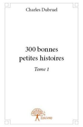 Couverture du livre « 300 Bonnes Petites Histoires T.1 » de Charles Dubruel aux éditions Edilivre-aparis