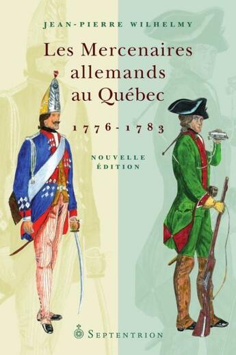 Couverture du livre « Les mercenaires Allemands au Québec 1776-1783 » de Jean-Pierre Wilhelmy aux éditions Pu Du Septentrion