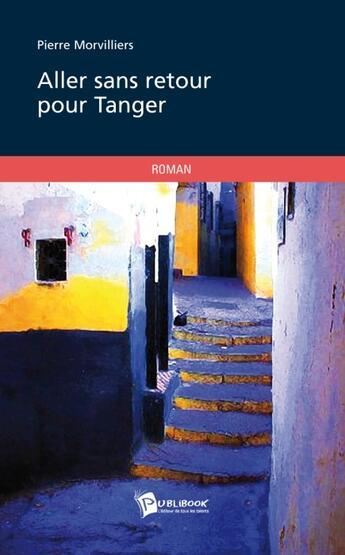 Couverture du livre « Aller sans retour pour Tanger » de Pierre Morvilliers aux éditions Publibook