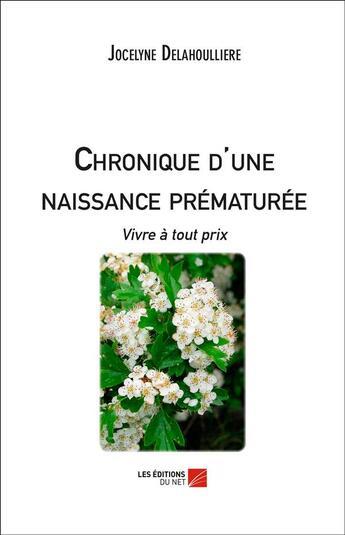 Couverture du livre « Chronique d'une naissance prématurée ; vivre à tout prix » de Jocelyne Delahoulliere aux éditions Editions Du Net