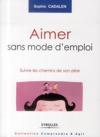 Couverture du livre « Aimer sans mode d'emploi ; suivre les chemin de son désir » de Sophie Cadalen aux éditions Eyrolles