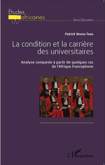 Couverture du livre « La condition et la carrière des universitaires ; analyse comparée à partir de quelque cas de l'Afrique francophone » de Patrick Wafeu Toko aux éditions L'harmattan