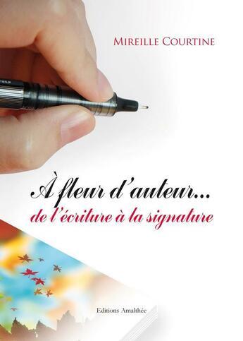 Couverture du livre « à fleur d'auteur... de l'écriture à la signature » de Mireille Courtine aux éditions Amalthee