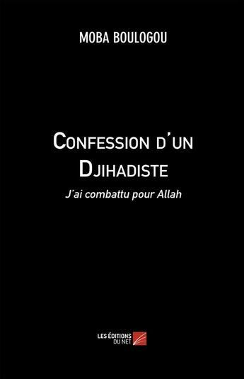 Couverture du livre « Confession d'un djihadiste ; j'ai combattu pour Allah » de Moba Boulogou aux éditions Editions Du Net
