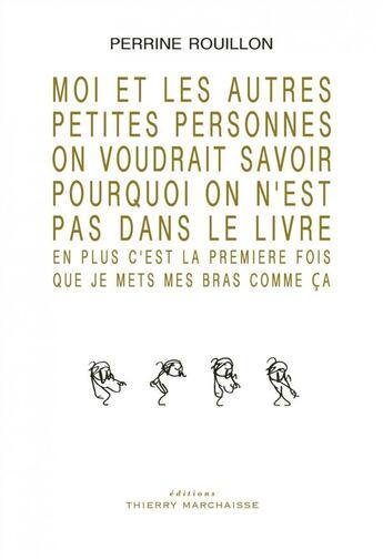 Couverture du livre « Moi et les autres petites personnes on voudrait savoir pourquoi on n'est pas dans le livre » de Perrine Rouillon aux éditions Thierry Marchaisse