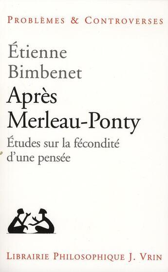 Couverture du livre « Après Merleau-Ponty ; études sur la fécondité d'une pensée » de Etienne Bimbenet aux éditions Vrin