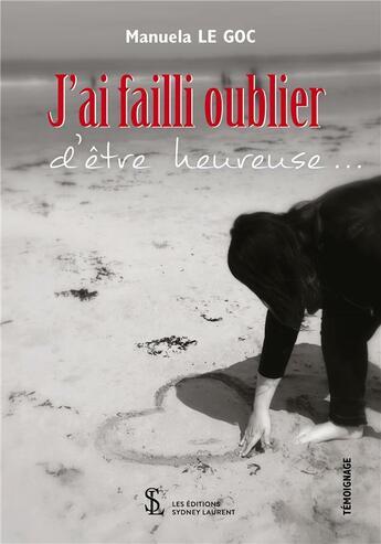 Couverture du livre « « j'ai failli oublier d'être heureuse... » » de Manuela Le Goc aux éditions Sydney Laurent