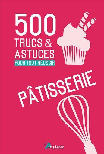 Couverture du livre « 500 trucs & astuces pour tout réussir en patisserie » de Gerard Sasias aux éditions Artemis