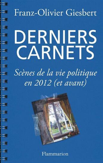 Couverture du livre « Derniers carnets ; scènes de la vie politique en 2012 (et avant) » de Franz-Olivier Giesbert aux éditions Flammarion