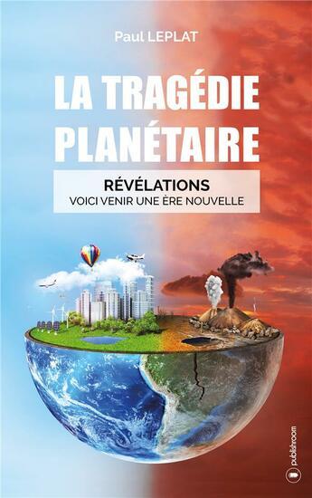 Couverture du livre « La tragédie planétaire ; révélations : voici venir une ère nouvelle » de Paul Leplat aux éditions Publishroom