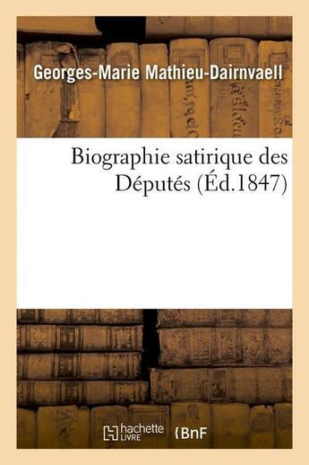 Couverture du livre « Biographie satirique des deputes, (ed.1847) » de Mathieu-Dairnvaell aux éditions Hachette Bnf