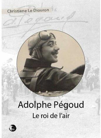 Couverture du livre « Adolphe Pégoud, le roi de l'air » de Christiane Le Diouron aux éditions Thot