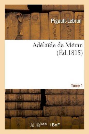 Couverture du livre « Adelaide De Meran. Tome 1 » de Pigault-Lebrun aux éditions Hachette Bnf