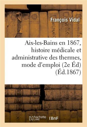 Couverture du livre « Aix-les-bains en 1867, histoire medicale et administrative des thermes, mode d'emploi des eaux » de Vidal Francois aux éditions Hachette Bnf