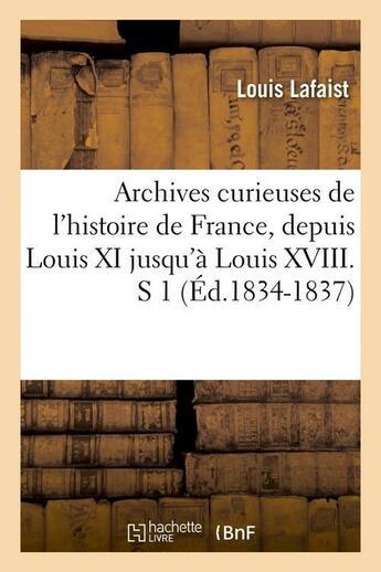 Couverture du livre « Archives Curieuses De L'Histoire De France, Depuis Louis Xi Jusqu'A Louis Xviii. S 1 (Ed.1834-1837) » de Lafaist L aux éditions Hachette Bnf