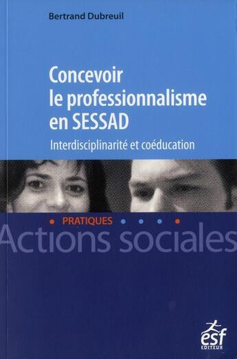 Couverture du livre « Concevoir le professionnalisme en SESSAD ; interdisciplinarité et coéducation » de Bertrand Dubrueil aux éditions Esf