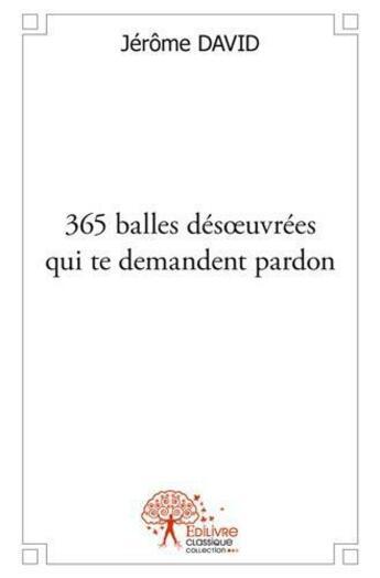 Couverture du livre « 365 Balles Des?Uvrees Qui Te Demandent Pardon » de Jerome David aux éditions Edilivre-aparis