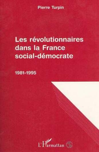 Couverture du livre « Les révolutionnaires dans la France social-démocrate, 1981-1995 » de Pierre Turpin aux éditions L'harmattan