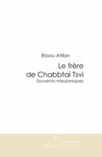 Couverture du livre « Le frère de Chabbtai Tsvi ; souvenirs messianiques » de Attlan-E aux éditions Editions Le Manuscrit