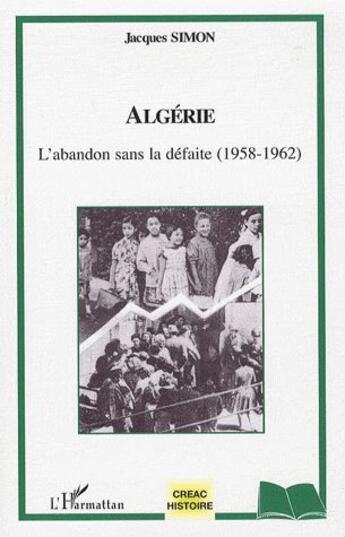 Couverture du livre « Algérie ; l'abandon sans la défaite (1958-1962) » de Jacques Simon aux éditions Editions L'harmattan
