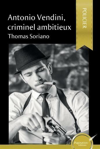 Couverture du livre « Antonio Vendini Criminel Ambitieux » de Soriano T aux éditions Ipagination Editions