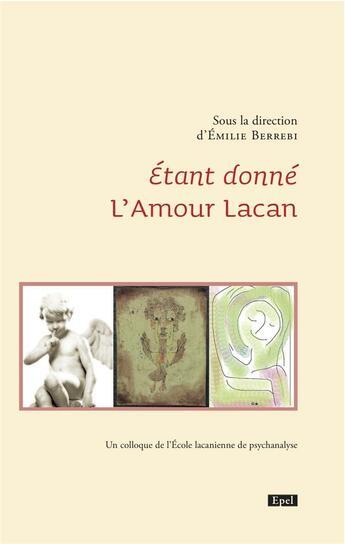 Couverture du livre « Étant donné l'amour Lacan ; un colloque de l'école lacanienne de psychanalyse » de Emilie Berrebi aux éditions Epel