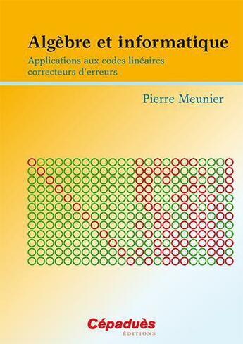 Couverture du livre « Algèbre et informatique ; applications aux codes linéaires correcteurs d'erreurs » de Pierre Meunier aux éditions Cepadues