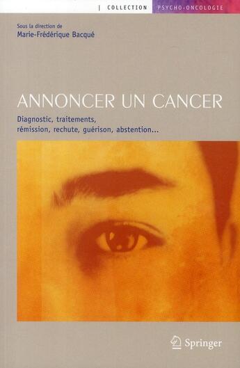 Couverture du livre « Annoncer un cancer ; diagnostic, traitements, rémission, rechute, guérison, abstention... » de Marie-Frederique Bacque aux éditions Springer