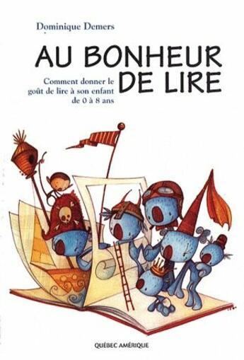 Couverture du livre « Au bonheur de lire ; comment donner le goût de lire à son enfant de 0 à 8 ans » de Dominique Demers aux éditions Quebec Amerique