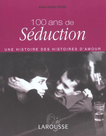 Couverture du livre « 100 Ans De Seduction ; Une Histoire Des Histoires D'Amour » de Anne-Marie Sohn aux éditions Larousse