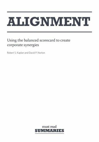 Couverture du livre « Alignment ; using the balanced scorecard to create corporate synergies » de Robert Kaplan et David Norton aux éditions Must Read Summaries