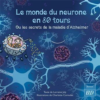 Couverture du livre « Le monde du neurone en 80 tours ; ou les secrets de la maladie d'Alzheimer » de Lorraine Joly et Charlotte Cornudet aux éditions Pu De Dijon