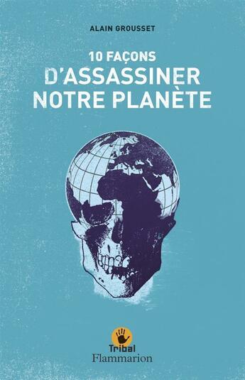 Couverture du livre « 10 façons d'assassiner notre planète » de Alain Grousset aux éditions Flammarion