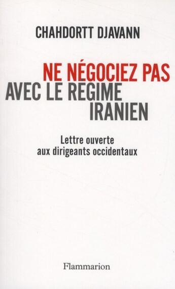 Couverture du livre « Ne négociez pas avec le régime iranien ; lettre ouverte aux dirigeants occidentaux » de Chahdortt Djavann aux éditions Flammarion