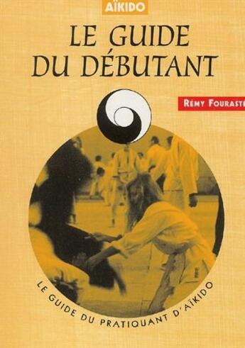 Couverture du livre « Aïkido ; le guide du débutant » de Remy Fouraste aux éditions Chiron