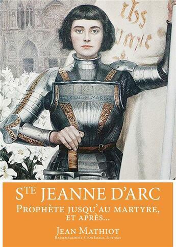 Couverture du livre « Sainte Jeanne d'Arc ; prophète jusqu'au martyre, et après... » de Jean Mathiot aux éditions R.a. Image