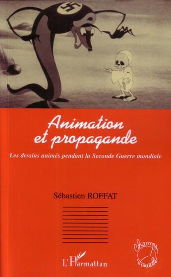 Couverture du livre « Animation Et Propagande, Les Dessins Animes Pendant La Seconde Guerre Mondiale » de Sebastien Roffat aux éditions Harmattan