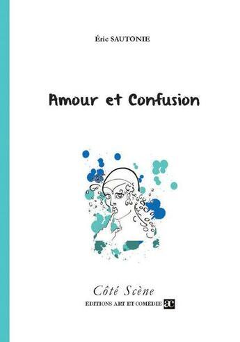 Couverture du livre « Amour et confusion » de Eric Sautonie aux éditions Art Et Comedie