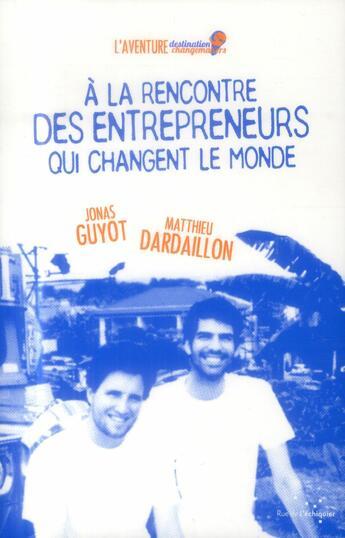 Couverture du livre « À la rencontre des entrepreneurs qui changent le monde » de Matthieu Dardaillon et Jonas Guyot aux éditions Rue De L'echiquier