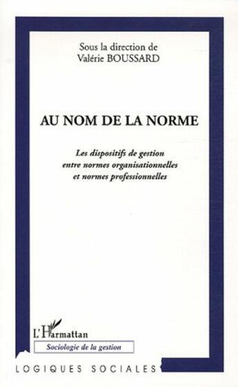 Couverture du livre « Au Nom De La Norme ; Les Dispositifs De Gestion Entre Normes Organisationnelles Et Normes Professionnelles » de Collectif aux éditions L'harmattan