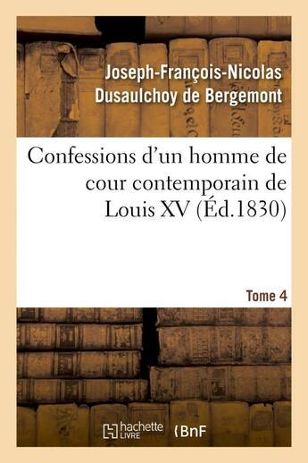 Couverture du livre « Confessions d'un homme de cour contemporain de louis xv. tome 4 » de Dusaulchoy De Bergem aux éditions Hachette Bnf