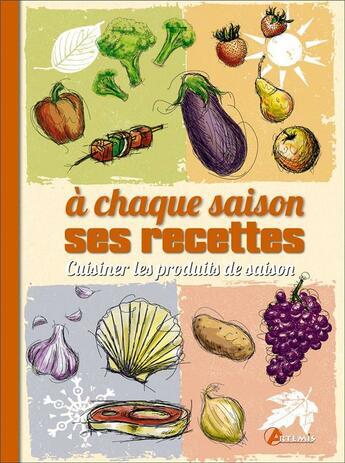 Couverture du livre « à chaque saison ses recettes ; cuisiner les produits de saison » de Collectif aux éditions Artemis