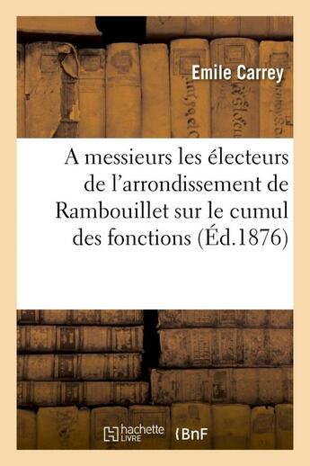 Couverture du livre « A messieurs les electeurs de l'arrondissement de rambouillet sur le cumul des fonctions electives » de Emile Carrey aux éditions Hachette Bnf