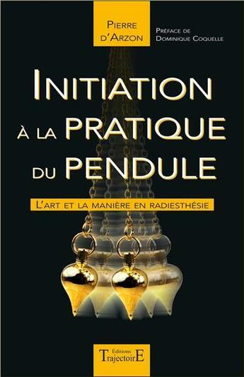 Couverture du livre « Initiation à la pratique du pendule ; l'art et la manière en radiesthésie » de Pierre D' Arzon aux éditions Trajectoire